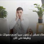 أخطاء ممكن أن تكون سبباً لعدم حصولك على وظيفة حتى الآن